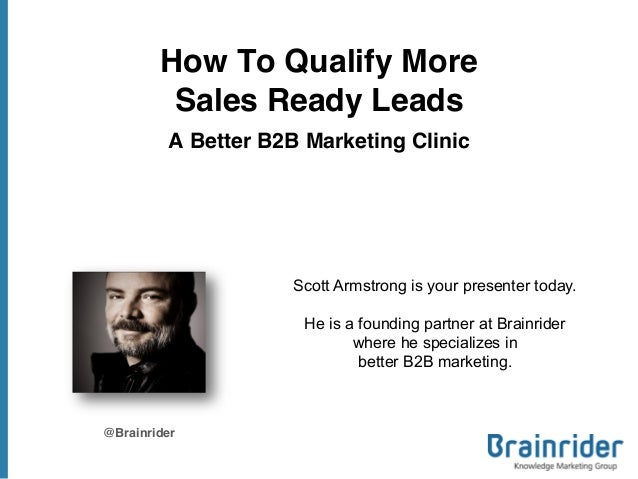 How To Qualify MoreSales Ready LeadsA Better B2B Marketing Clinic@BrainriderScott Armstrong is your presenter today.He is ...