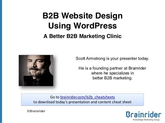 B2B Website Design Using WordPress A Better B2B Marketing Clinic @Brainrider Scott Armstrong is your presenter today. He i...