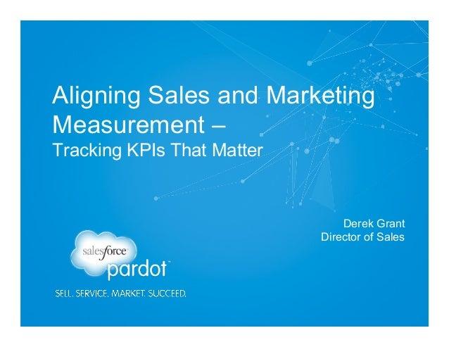 Aligning Sales and Marketing Measurement – Tracking KPIs That Matter Derek Grant Director of Sales