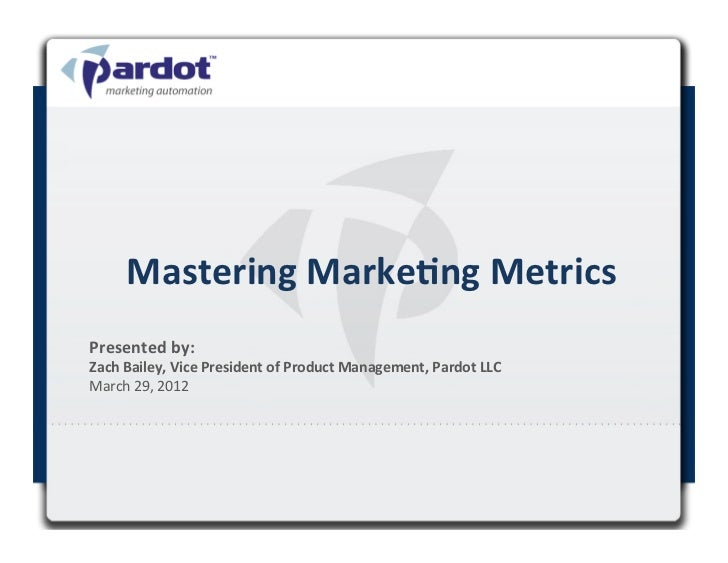 Mastering	  Marke,ng	  Metrics	  Presented	  by:	  	  Zach	  Bailey,	  Vice	  President	  of	  Product	  Management,	  Par...