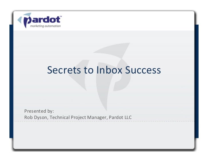 Secrets	  to	  Inbox	  Success	  Presented	  by:	  	  Rob	  Dyson,	  Technical	  Project	  Manager,	  Pardot	  LLC	  	    ...
