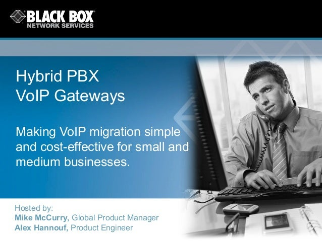 Hybrid PBXVoIP GatewaysMaking VoIP migration simpleand cost-effective for small andmedium businesses.Hosted by:Mike McCurr...