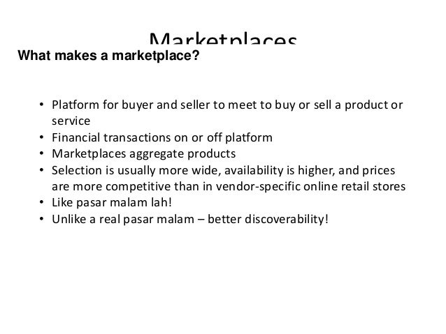 MarketplacesWhat makes a marketplace? • Platform for buyer and seller to meet to buy or sell a product or service • Financ...