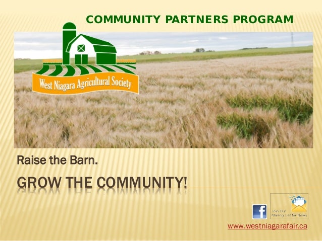 GROW THE COMMUNITY! Raise the Barn. www.westniagarafair.ca COMMUNITY PARTNERS PROGRAM