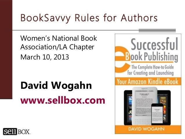 BookSavvy Rules for AuthorsWomen's National BookAssociation/LA ChapterMarch 10, 2013David Wogahnwww.sellbox.com