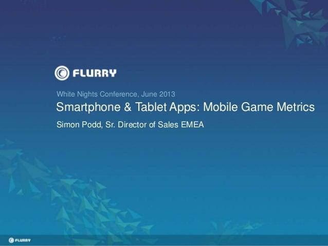 White Nights Conference, June 2013 Smartphone & Tablet Apps: Mobile Game Metrics Simon Podd, Sr. Director of Sales EMEA