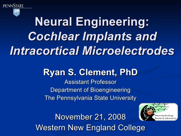 Neural Engineering: Cochlear Implants and Intracortical Microelectrodes Ryan S. Clement, PhD Assistant Professor Departmen...