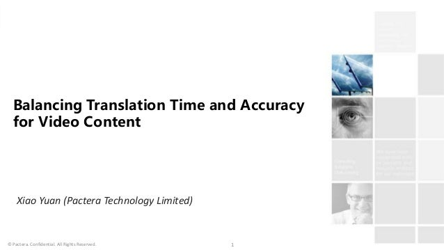 © Pactera. Confidential. All Rights Reserved. 1 Balancing Translation Time and Accuracy for Video Content Xiao Yuan (Pacte...