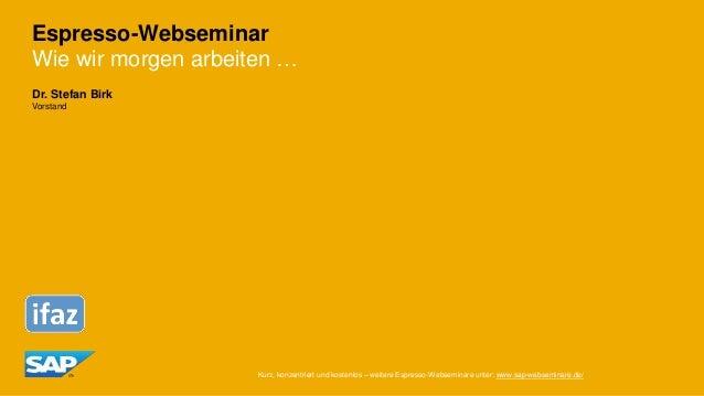Espresso-Webseminar Wie wir morgen arbeiten … Dr. Stefan Birk Vorstand Kurz, konzentriert und kostenlos – weitere Espresso...