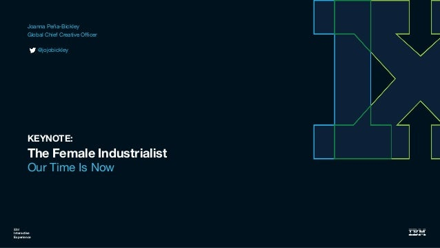 The Female Industrialist Our Time Is Now IBM Interactive Experience KEYNOTE: Joanna Peña-Bickley  Global Chief Creative Offi...