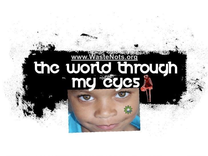 www.WasteNots.org  The World Through     My Eyes