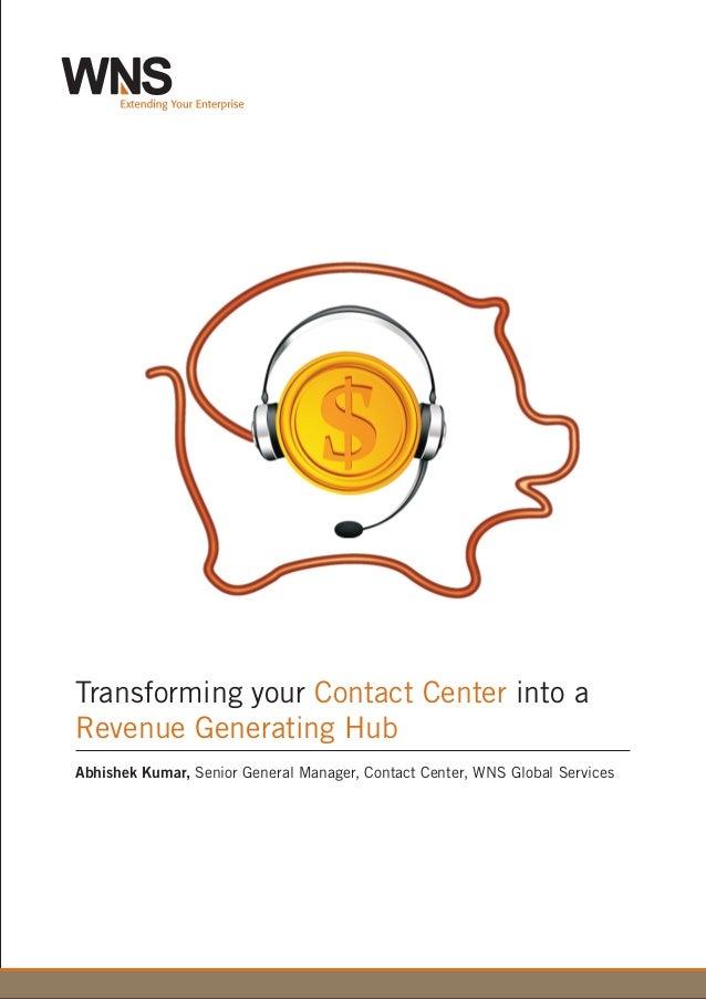 Transforming your into aContact Center Revenue Generating Hub Abhishek Kumar, Senior General Manager, Contact Center, WNS ...
