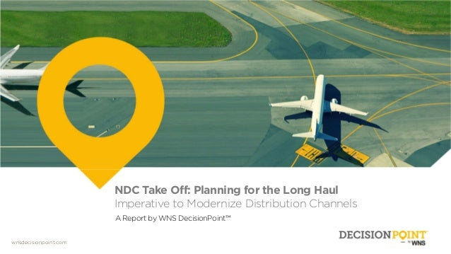 wnsdecisionpoint.com NDC Take Off: Planning for the Long Haul Imperative to Modernize Distribution Channels A Report by WN...