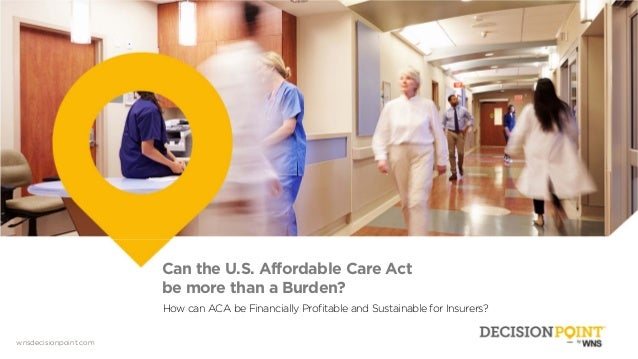 wnsdecisionpoint.com Can the U.S. Affordable Care Act be more than a Burden? How can ACA be Financially Profitable and Sus...