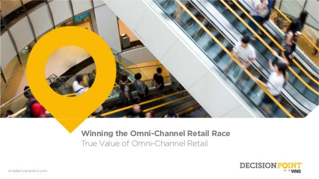 wnsdecisionpoint.com Winning the Omni-Channel Retail Race True Value of Omni-Channel Retail