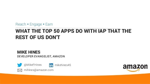 WHAT THE TOP 50 APPS DO WITH IAP THAT THE REST OF US DON'T Reach Ÿ Engage Ÿ Earn MIKE HINES DEVELOPER EVANGELIST, AMAZON @...