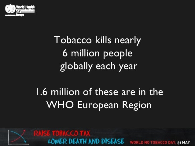 Tobacco kills nearly 6 million people globally each year 1.6 million of these are in the WHO European Region