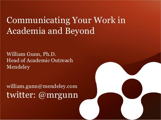 Communicating Your Work in Academia and Beyond  William Gunn, Ph.D.  Head of Academic Outreach  Mendeley  william.gunn@men...