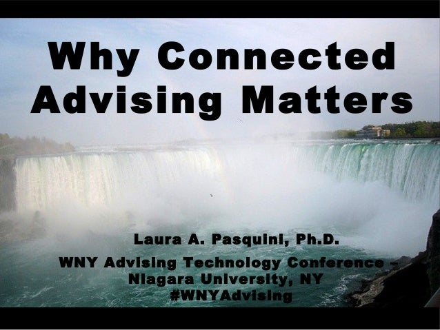 Why Connected Advising Matters Laura A. Pasquini, Ph.D. WNY Advising Technology Conference – Niagara University, NY #WNYAd...