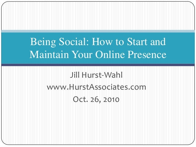 Jill Hurst-Wahl www.HurstAssociates.com Oct. 26, 2010 Being Social: How to Start and Maintain Your Online Presence