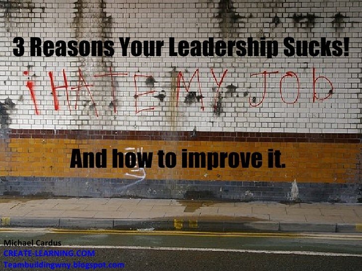 3 Reasons Your Leadership Sucks! And how to improve it. Michael Cardus CREATE-LEARNING.COM Teambuildingwny.blogspot.com