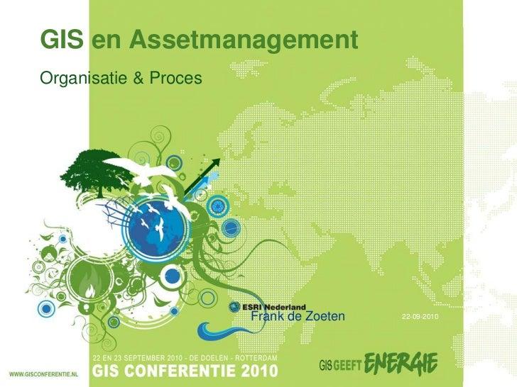 GIS en AssetmanagementOrganisatie & Proces                       Frank de Zoeten   22-09-2010