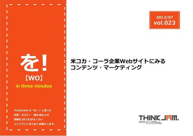 in three minutes 【WO】 を! THINKJAM.が「を!」と思った 記事・セミナー・展⽰会などの 情報を3分でわかるくらい コンパクトにまとめてお届けします。 2013/07 vol.023 ⽶コカ・コーラ企業Webサイトに...