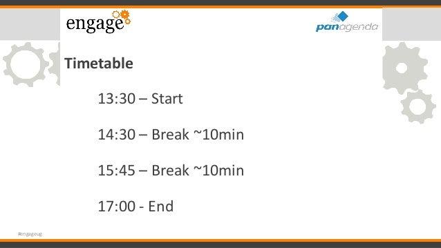 Timetable 13:30 – Start 14:30 – Break ~10min 15:45 – Break ~10min 17:00 - End #engageug