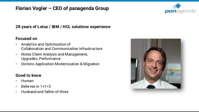 Florian Vogler – CEO of panagenda Group 28 years of Lotus / IBM / HCL solutions experience Focused on • Analytics and Opti...