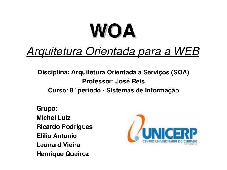 WOAArquitetura Orientada para a WEB  Disciplina: Arquitetura Orientada a Serviços (SOA)                 Professor: José Re...