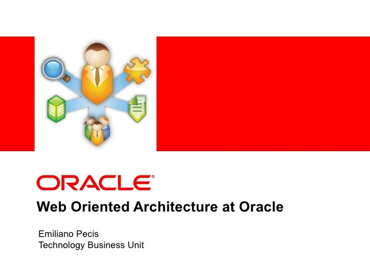 Web Oriented Architecture at Oracle Emiliano Pecis Technology Business Unit