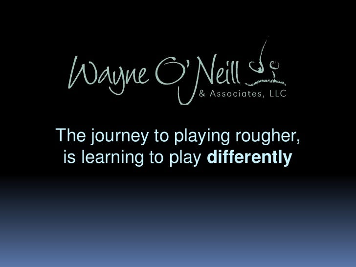 The journey to playing rougher,<br />is learning to play differently<br />