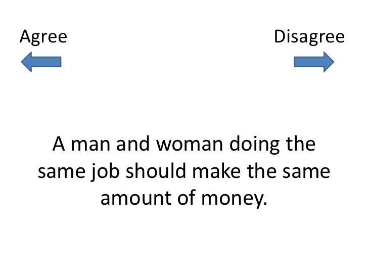 Agree                   Disagree   A man and woman doing the same job should make the same       amount of money.