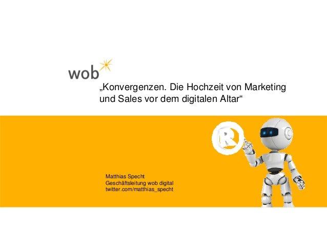"""""""Konvergenzen. Die Hochzeit von Marketing und Sales vor dem digitalen Altar"""" Matthias Specht Geschäftsleitung wob digital ..."""