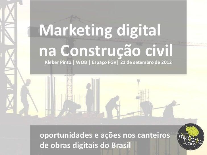Marketing digitalna Construção civil Kleber Pinto | WOB | Espaço FGV| 21 de setembro de 2012oportunidades e ações nos cant...