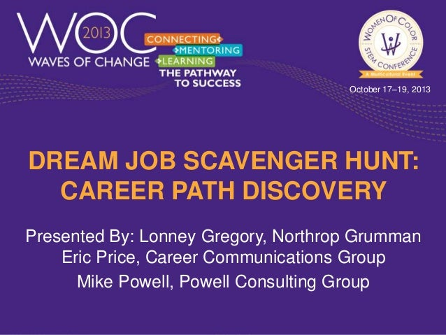 October 17–19, 2013  DREAM JOB SCAVENGER HUNT: CAREER PATH DISCOVERY Presented By: Lonney Gregory, Northrop Grumman Eric P...