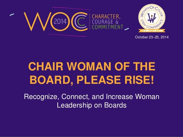 October 23–25, 2014  CHAIR WOMAN OF THE  BOARD, PLEASE RISE!  Recognize, Connect, and Increase Woman  Leadership on Boards