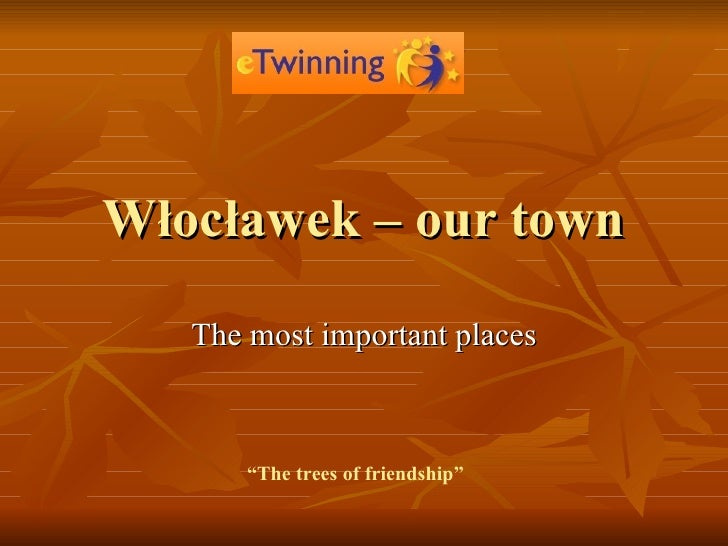 """Włocławek – our town T he mos t  important places """" The trees of friendship"""""""