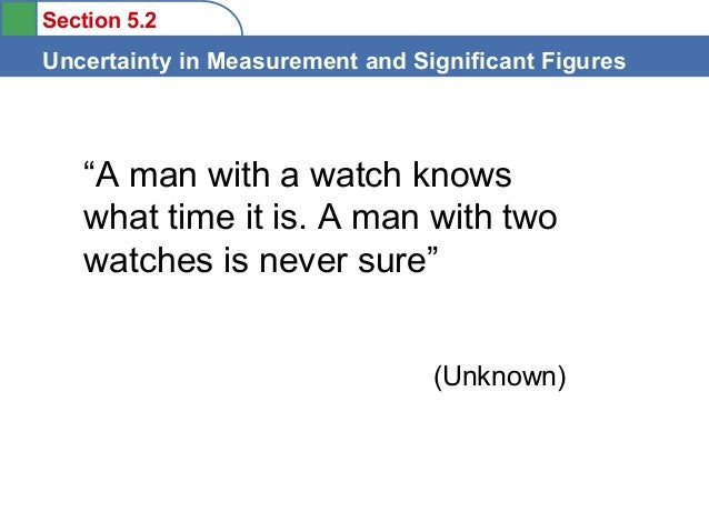 "Section 5.2  Uncertainty in Measurement and Significant Figures  ""A man with a watch knows what time it is. A man with two..."