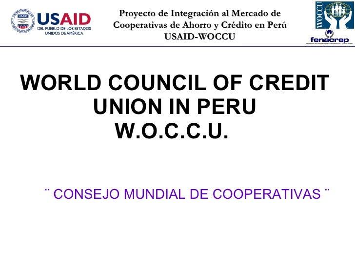 WORLD COUNCIL OF CREDIT UNION IN PERU W.O.C.C.U.  ¨ CONSEJO MUNDIAL DE COOPERATIVAS ¨