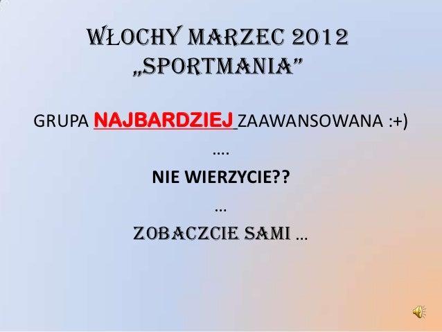 """WŁOCHY MARZEC 2012       """"SPORTMANIA""""GRUPA NAJBARDZIEJ ZAAWANSOWANA :+)                ….          NIE WIERZYCIE??        ..."""