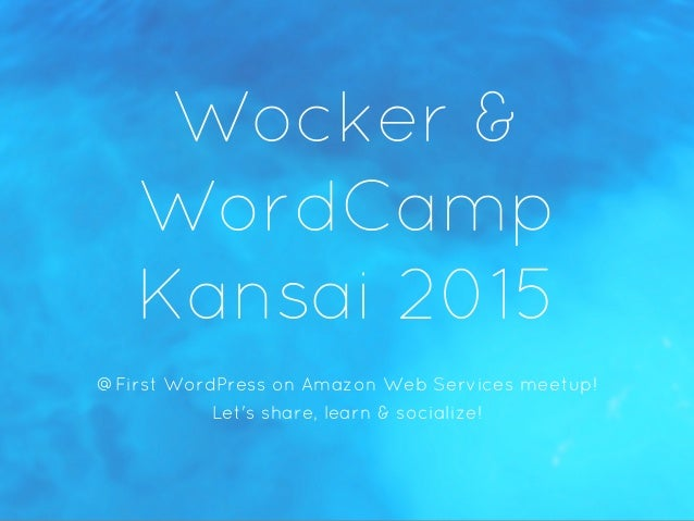 Wocker & WordCamp Kansai 2015 @First WordPress on Amazon Web Services meetup! Let's share, learn & socialize!