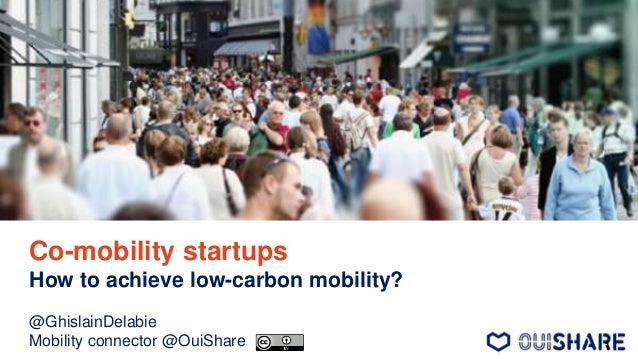 Co-mobility startups How to achieve low-carbon mobility? @GhislainDelabie Mobility connector @OuiShare 1