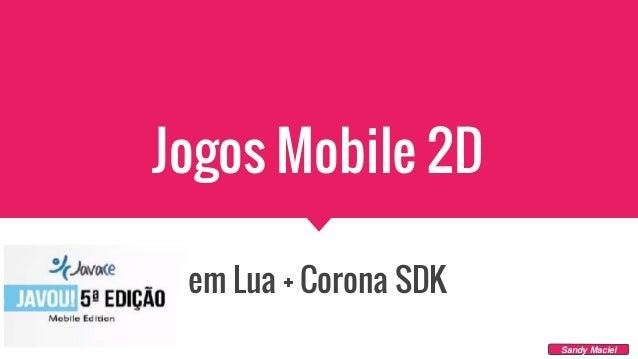 Jogos Mobile 2D em Lua + Corona SDK Sandy Maciel