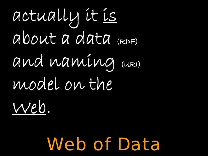 actually it is about a data (RDF) and naming (URI) model on the Web.     Web of Data