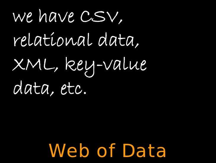 we have CSV, relational data, XML, key-value data, etc.       Web of Data