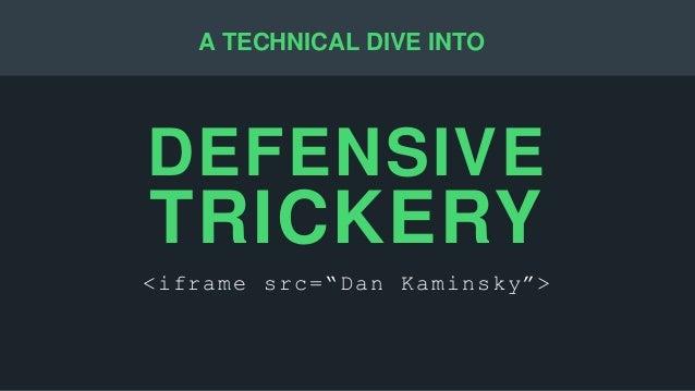 "DEFENSIVE TRICKERY <iframe src=""Dan Kaminsky""> A TECHNICAL DIVE INTO"