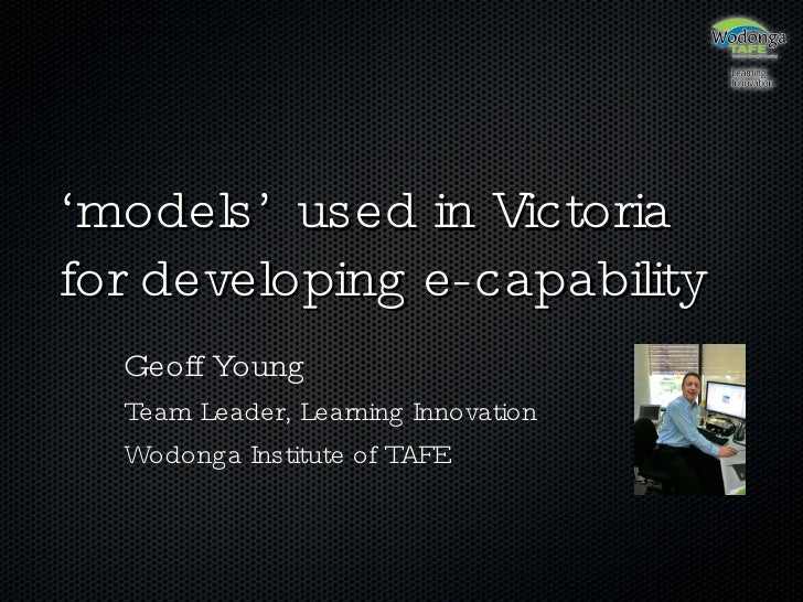 ' models' used in Victoria for developing e-capability Geoff Young Team Leader, Learning Innovation Wodonga Institute of T...