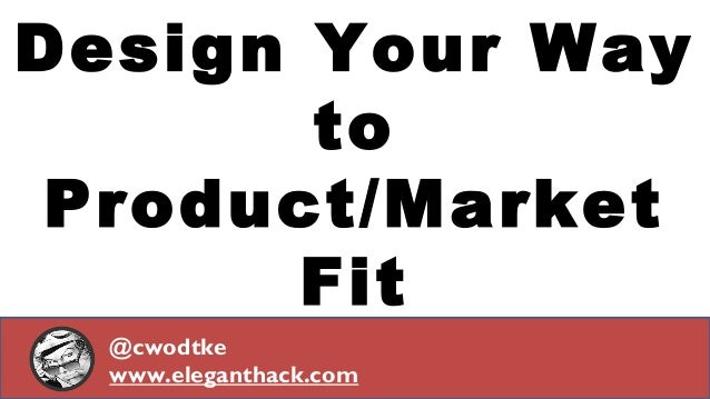 Design Your Way  to  Product/Market  Fit  @cwodtke  www.eleganthack.com