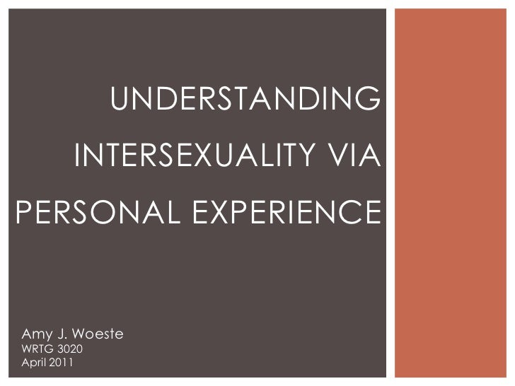 Understanding Intersexuality via Personal Experience<br />Amy J. Woeste<br />WRTG 3020<br />April 2011<br />
